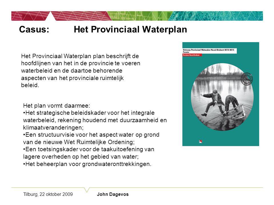 Tilburg, 22 oktober 2009 John Dagevos Casus:Het Provinciaal Waterplan Het Provinciaal Waterplan plan beschrijft de hoofdlijnen van het in de provincie te voeren waterbeleid en de daartoe behorende aspecten van het provinciale ruimtelijk beleid.