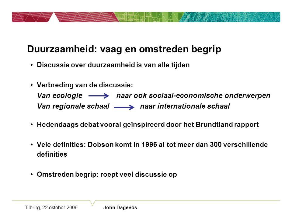 Tilburg, 22 oktober 2009 John Dagevos Duurzaamheid: vaag en omstreden begrip Discussie over duurzaamheid is van alle tijden Verbreding van de discussie: Van ecologie naar ook sociaal-economische onderwerpen Van regionale schaal naar internationale schaal Hedendaags debat vooral geïnspireerd door het Brundtland rapport Vele definities: Dobson komt in 1996 al tot meer dan 300 verschillende definities Omstreden begrip: roept veel discussie op