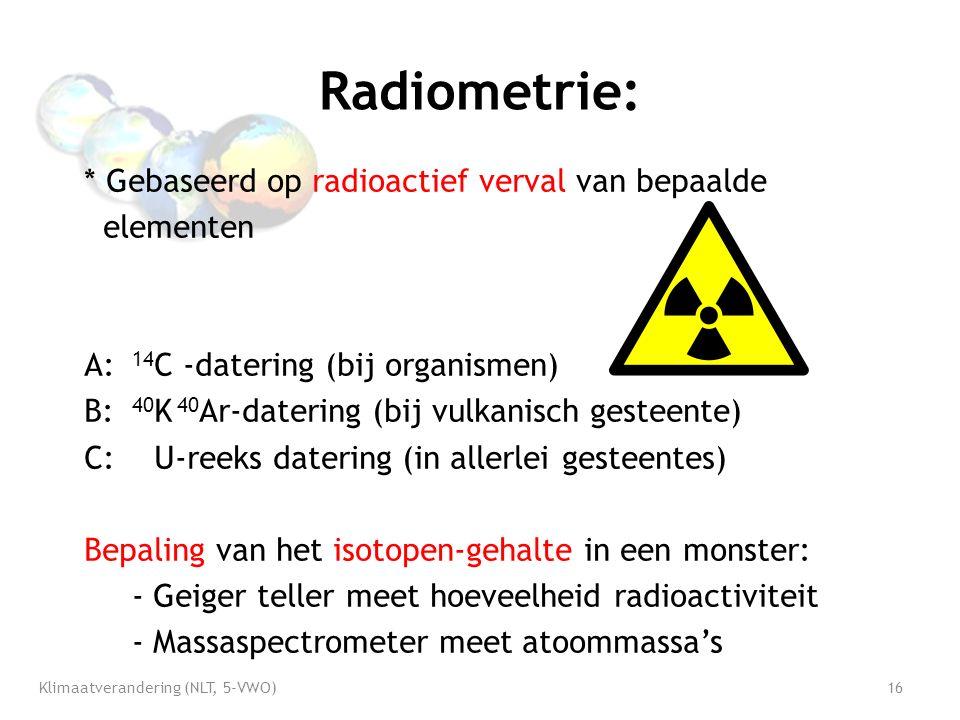 Radiometrie: * Gebaseerd op radioactief verval van bepaalde elementen A: 14 C -datering (bij organismen) B: 40 K 40 Ar-datering (bij vulkanisch gesteente) C: U-reeks datering (in allerlei gesteentes) Bepaling van het isotopen-gehalte in een monster: - Geiger teller meet hoeveelheid radioactiviteit - Massaspectrometer meet atoommassa's Klimaatverandering (NLT, 5-VWO)16