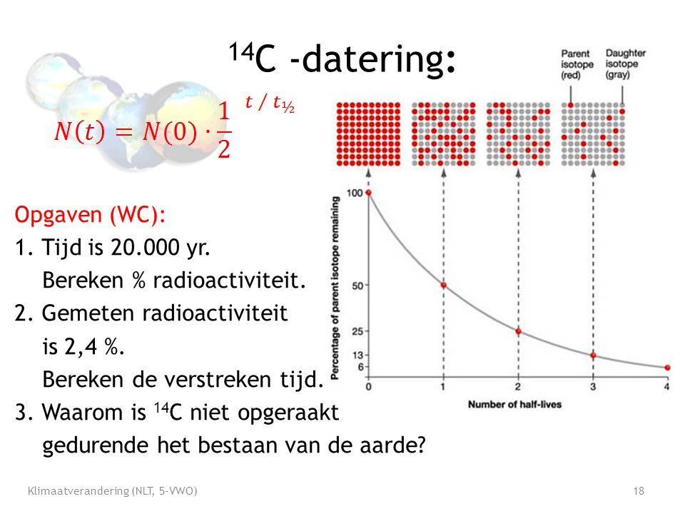 14 C -datering: Opgaven (WC): 1. Tijd is 20.000 yr. Bereken % radioactiviteit. 2. Gemeten radioactiviteit is 2,4 %. Bereken de verstreken tijd. 3. Waa