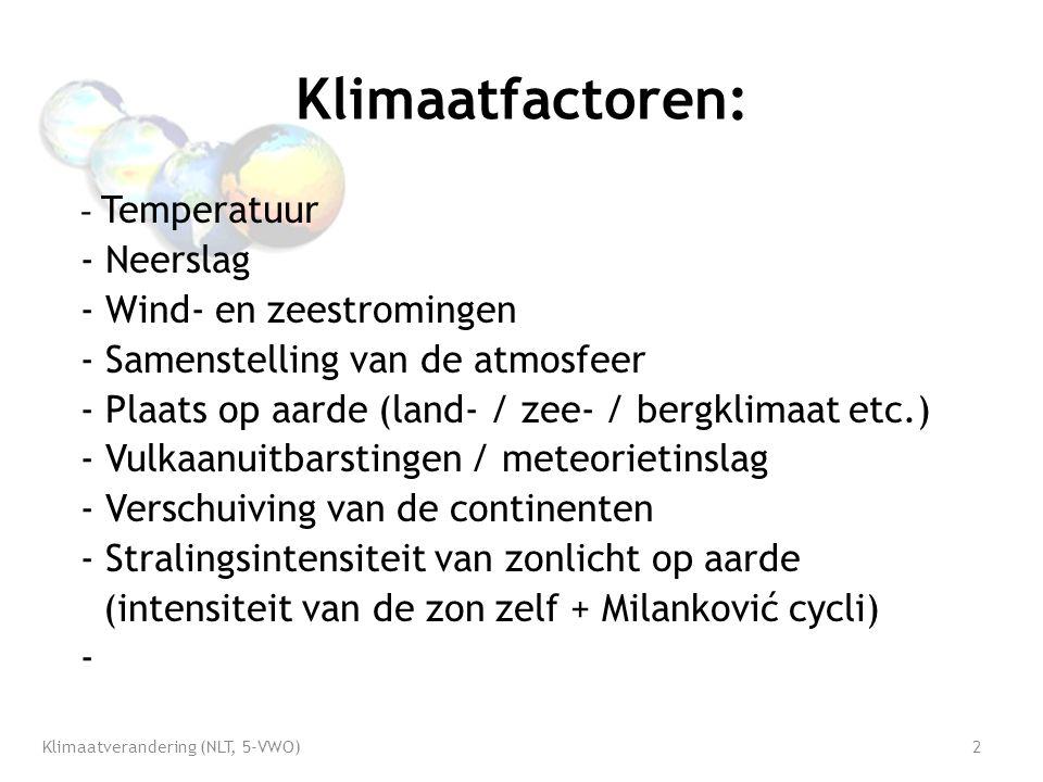 Klimaatfactoren: - Temperatuur - Neerslag - Wind- en zeestromingen - Samenstelling van de atmosfeer - Plaats op aarde (land- / zee- / bergklimaat etc.) - Vulkaanuitbarstingen / meteorietinslag - Verschuiving van de continenten - Stralingsintensiteit van zonlicht op aarde (intensiteit van de zon zelf + Milanković cycli) - Klimaatverandering (NLT, 5-VWO)2
