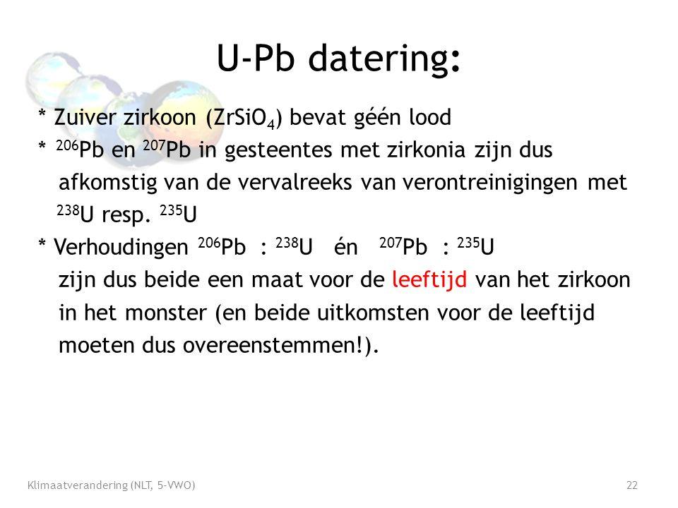 U-Pb datering: * Zuiver zirkoon (ZrSiO 4 ) bevat géén lood * 206 Pb en 207 Pb in gesteentes met zirkonia zijn dus afkomstig van de vervalreeks van verontreinigingen met 238 U resp.