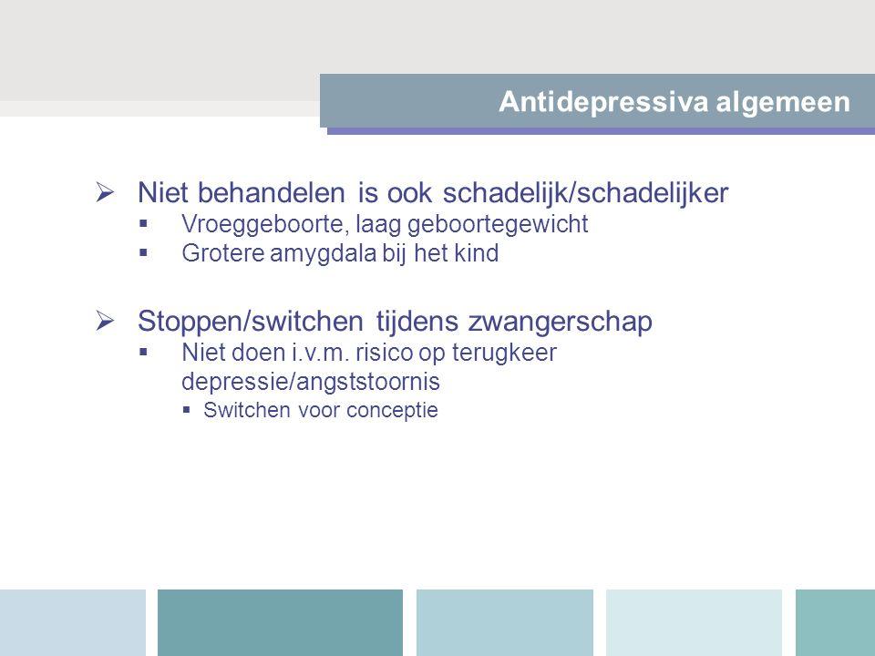 Niet behandelen is ook schadelijk/schadelijker  Vroeggeboorte, laag geboortegewicht  Grotere amygdala bij het kind  Stoppen/switchen tijdens zwan