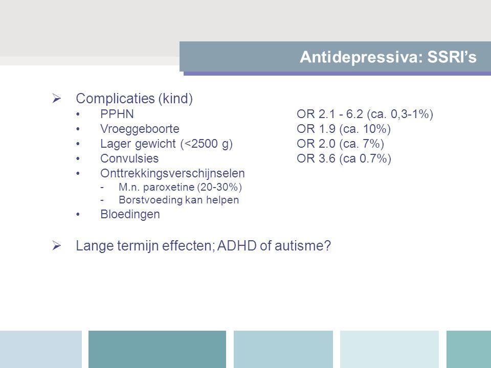  Complicaties (kind) PPHN OR 2.1 - 6.2 (ca. 0,3-1%) VroeggeboorteOR 1.9 (ca. 10%) Lager gewicht (<2500 g)OR 2.0 (ca. 7%) ConvulsiesOR 3.6 (ca 0.7%) O