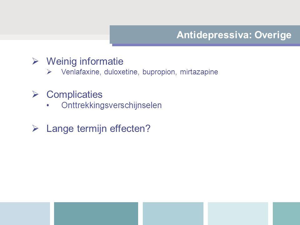  Weinig informatie  Venlafaxine, duloxetine, bupropion, mirtazapine  Complicaties Onttrekkingsverschijnselen  Lange termijn effecten? Antidepressi