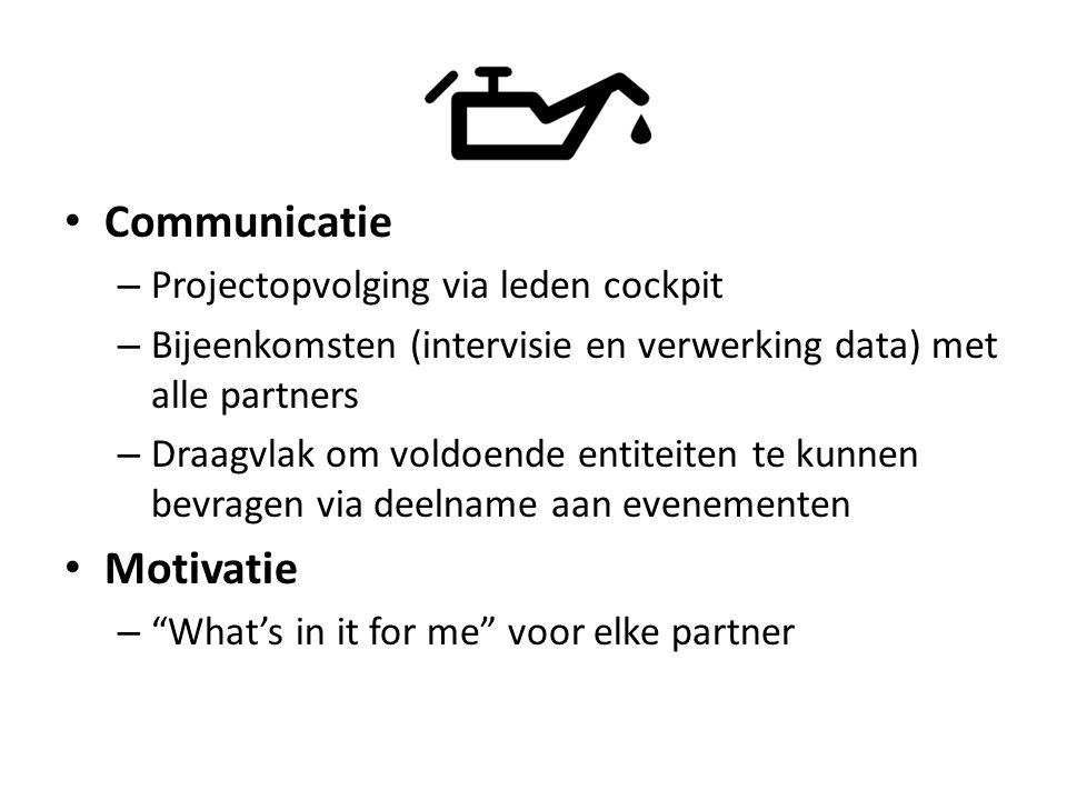 Communicatie – Projectopvolging via leden cockpit – Bijeenkomsten (intervisie en verwerking data) met alle partners – Draagvlak om voldoende entiteite