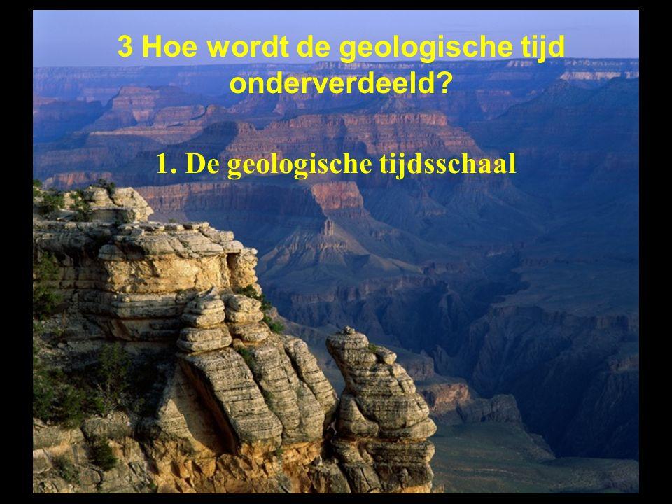 1. De geologische tijdsschaal 3 Hoe wordt de geologische tijd onderverdeeld?