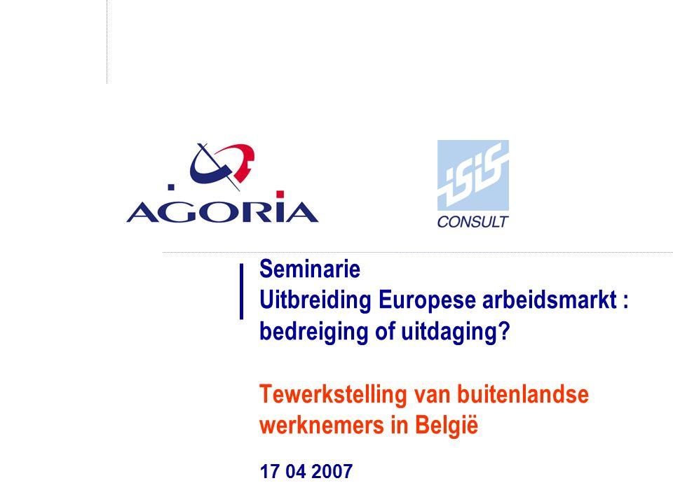 Seminarie Uitbreiding Europese arbeidsmarkt : bedreiging of uitdaging? Tewerkstelling van buitenlandse werknemers in België 17 04 2007