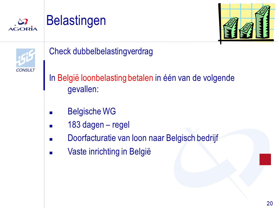 20 Check dubbelbelastingverdrag In België loonbelasting betalen in één van de volgende gevallen: Belastingen n Belgische WG n 183 dagen – regel n Doorfacturatie van loon naar Belgisch bedrijf n Vaste inrichting in België