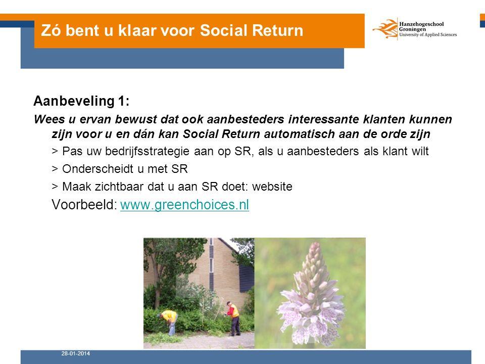 Zó bent u klaar voor Social Return Aanbeveling 1: Wees u ervan bewust dat ook aanbesteders interessante klanten kunnen zijn voor u en dán kan Social Return automatisch aan de orde zijn > Pas uw bedrijfsstrategie aan op SR, als u aanbesteders als klant wilt > Onderscheidt u met SR > Maak zichtbaar dat u aan SR doet: website Voorbeeld: www.greenchoices.nlwww.greenchoices.nl 28-01-2014