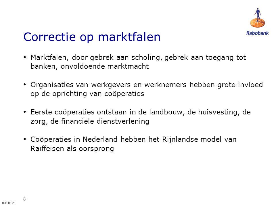 8 0310121 Correctie op marktfalen Marktfalen, door gebrek aan scholing, gebrek aan toegang tot banken, onvoldoende marktmacht Organisaties van werkgevers en werknemers hebben grote invloed op de oprichting van coöperaties Eerste coöperaties ontstaan in de landbouw, de huisvesting, de zorg, de financiële dienstverlening Coöperaties in Nederland hebben het Rijnlandse model van Raiffeisen als oorsprong