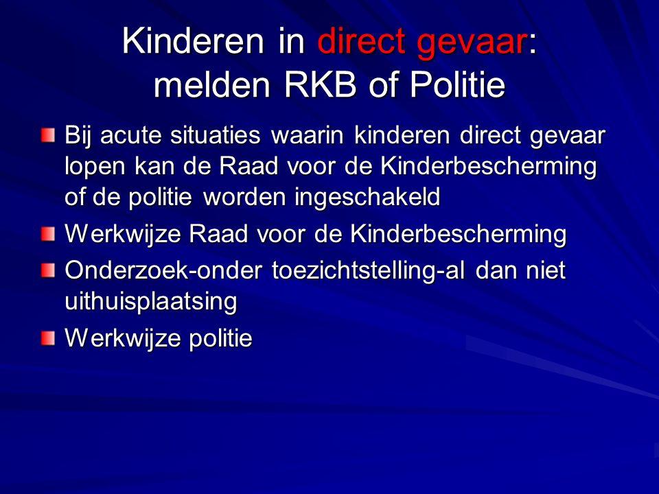 Kinderen in direct gevaar: melden RKB of Politie Bij acute situaties waarin kinderen direct gevaar lopen kan de Raad voor de Kinderbescherming of de politie worden ingeschakeld Werkwijze Raad voor de Kinderbescherming Onderzoek-onder toezichtstelling-al dan niet uithuisplaatsing Werkwijze politie