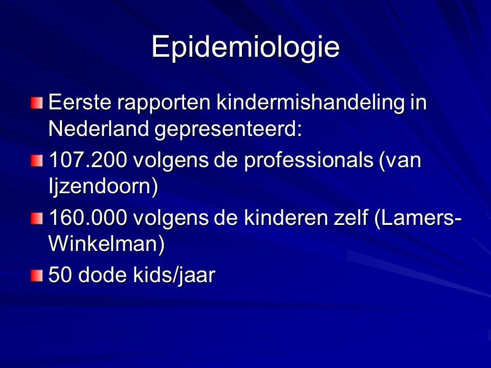 Epidemiologie Eerste rapporten kindermishandeling in Nederland gepresenteerd: 107.200 volgens de professionals (van Ijzendoorn) 160.000 volgens de kinderen zelf (Lamers- Winkelman) 50 dode kids/jaar