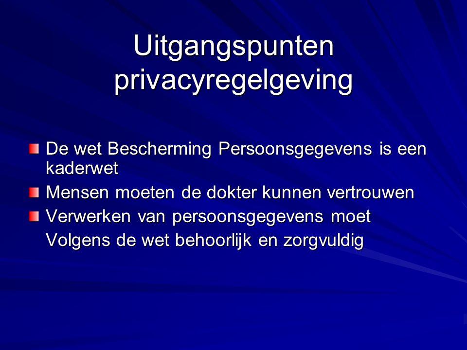 Uitgangspunten privacyregelgeving De wet Bescherming Persoonsgegevens is een kaderwet Mensen moeten de dokter kunnen vertrouwen Verwerken van persoonsgegevens moet Volgens de wet behoorlijk en zorgvuldig