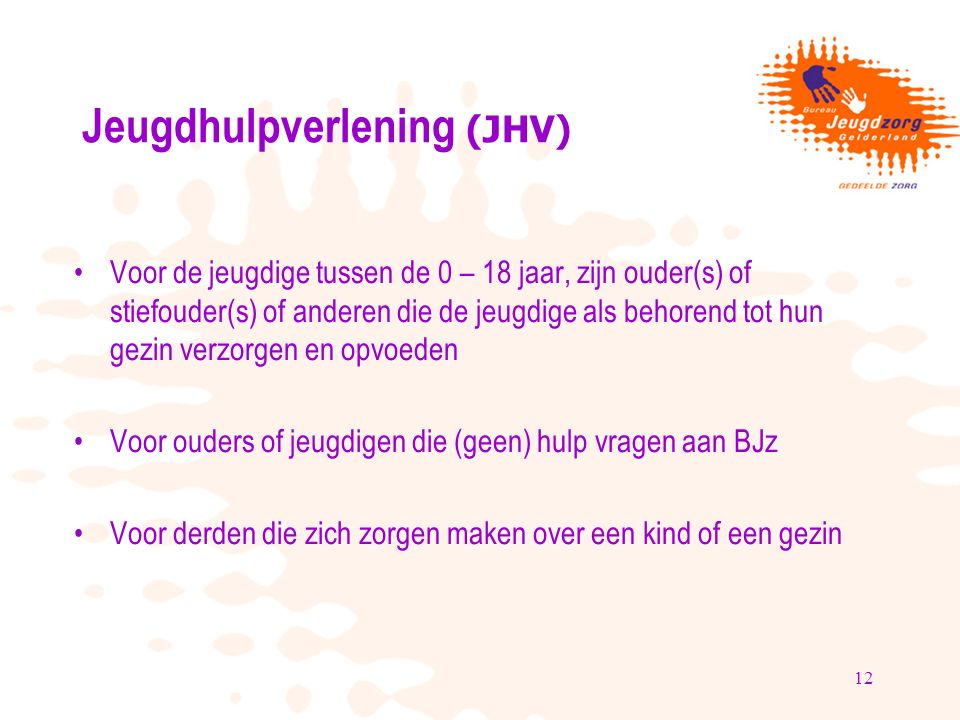 12 Jeugdhulpverlening (JHV) Voor de jeugdige tussen de 0 – 18 jaar, zijn ouder(s) of stiefouder(s) of anderen die de jeugdige als behorend tot hun gez