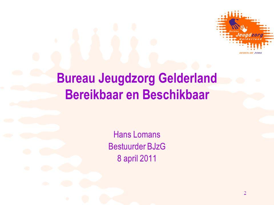 2 Bureau Jeugdzorg Gelderland Bereikbaar en Beschikbaar Hans Lomans Bestuurder BJzG 8 april 2011