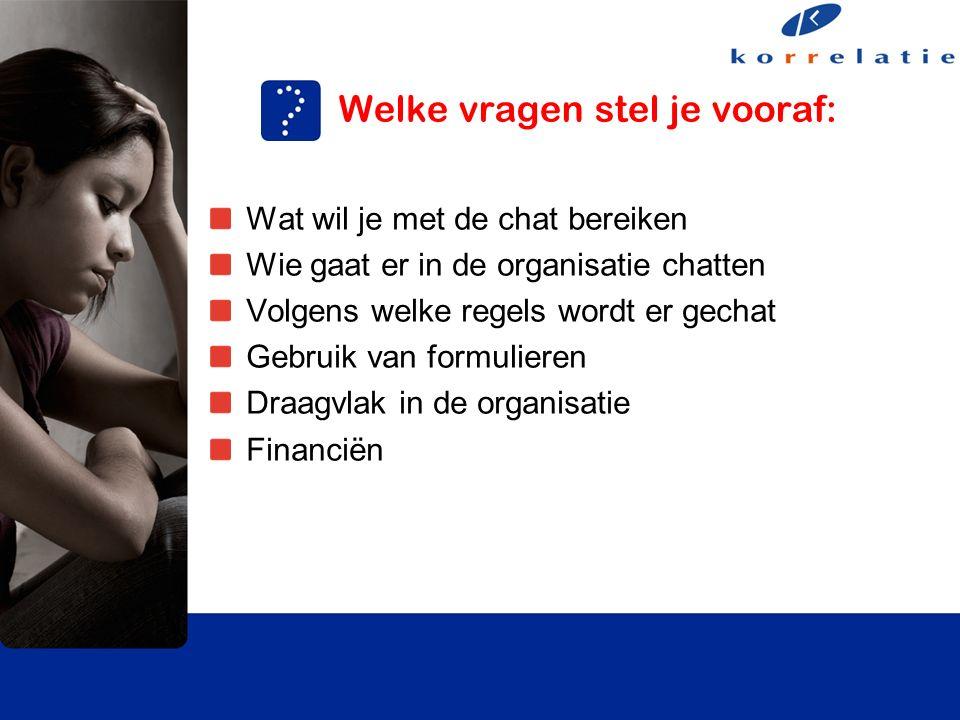 Welke vragen stel je vooraf: Wat wil je met de chat bereiken Wie gaat er in de organisatie chatten Volgens welke regels wordt er gechat Gebruik van formulieren Draagvlak in de organisatie Financiën