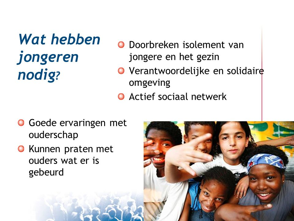 Wat hebben jongeren nodig ? Doorbreken isolement van jongere en het gezin Verantwoordelijke en solidaire omgeving Actief sociaal netwerk Goede ervarin