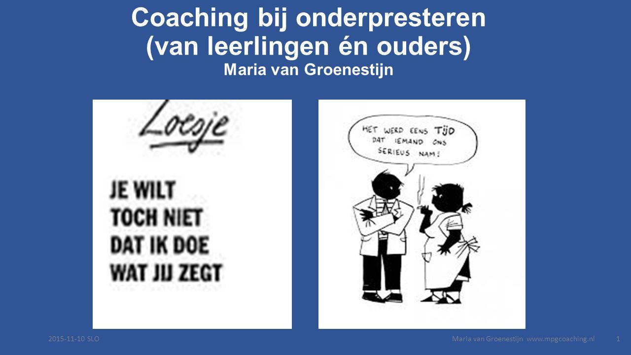 Coaching bij onderpresteren (van leerlingen én ouders) Maria van Groenestijn 2015-11-10 SLOMaria van Groenestijn www.mpgcoaching.nl1