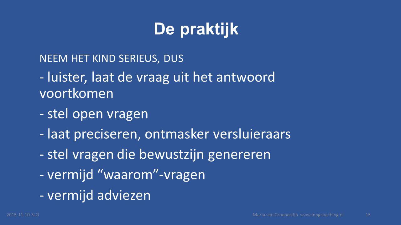 De praktijk NEEM HET KIND SERIEUS, DUS - luister, laat de vraag uit het antwoord voortkomen - stel open vragen - laat preciseren, ontmasker versluieraars - stel vragen die bewustzijn genereren - vermijd waarom -vragen - vermijd adviezen 2015-11-10 SLOMaria van Groenestijn www.mpgcoaching.nl15