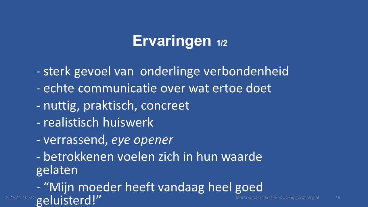 Ervaringen 1/2 - sterk gevoel van onderlinge verbondenheid - echte communicatie over wat ertoe doet - nuttig, praktisch, concreet - realistisch huiswerk - verrassend, eye opener - betrokkenen voelen zich in hun waarde gelaten - Mijn moeder heeft vandaag heel goed geluisterd! - 2015-11-10 SLOMaria van Groenestijn www.mpgcoaching.nl18
