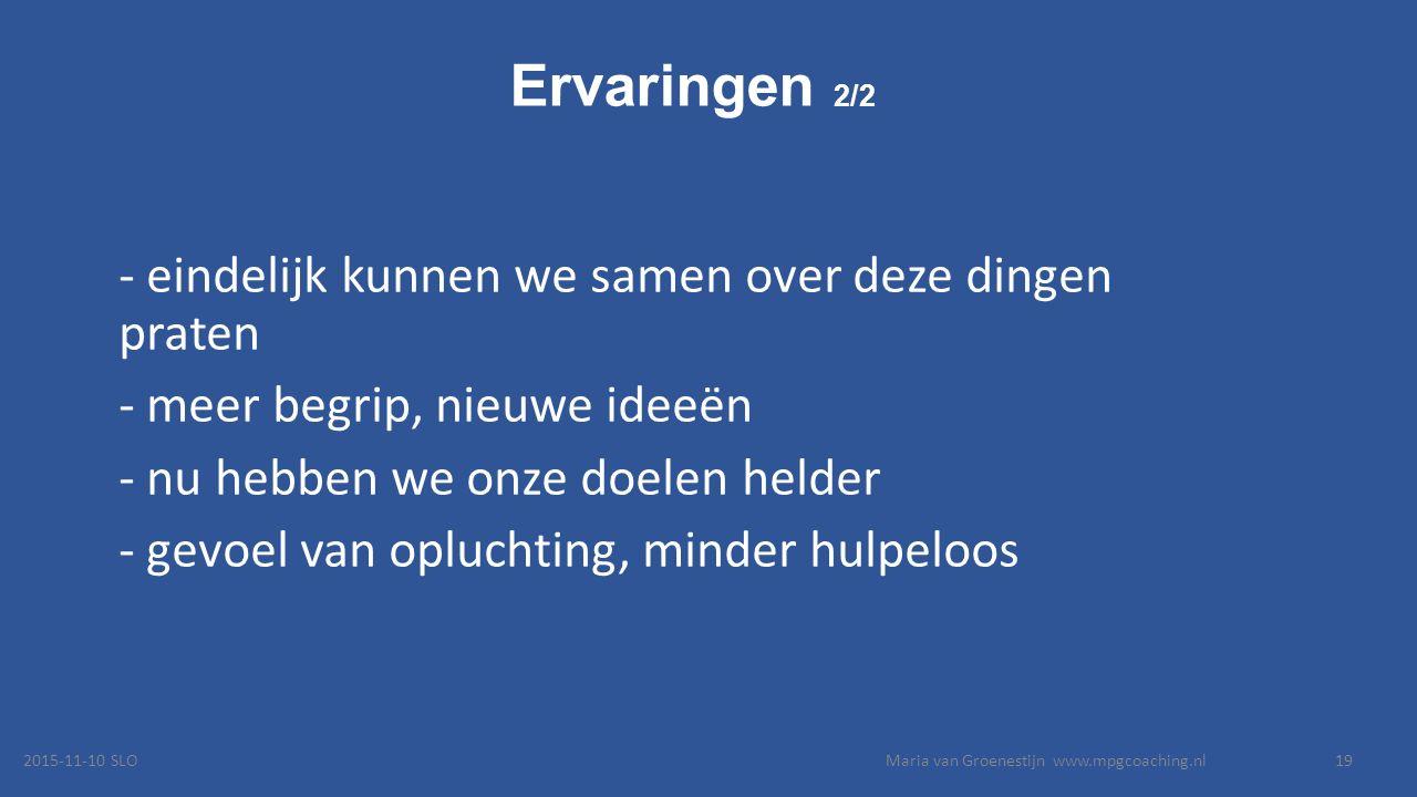Ervaringen 2/2 - eindelijk kunnen we samen over deze dingen praten - meer begrip, nieuwe ideeën - nu hebben we onze doelen helder - gevoel van opluchting, minder hulpeloos 2015-11-10 SLOMaria van Groenestijn www.mpgcoaching.nl19