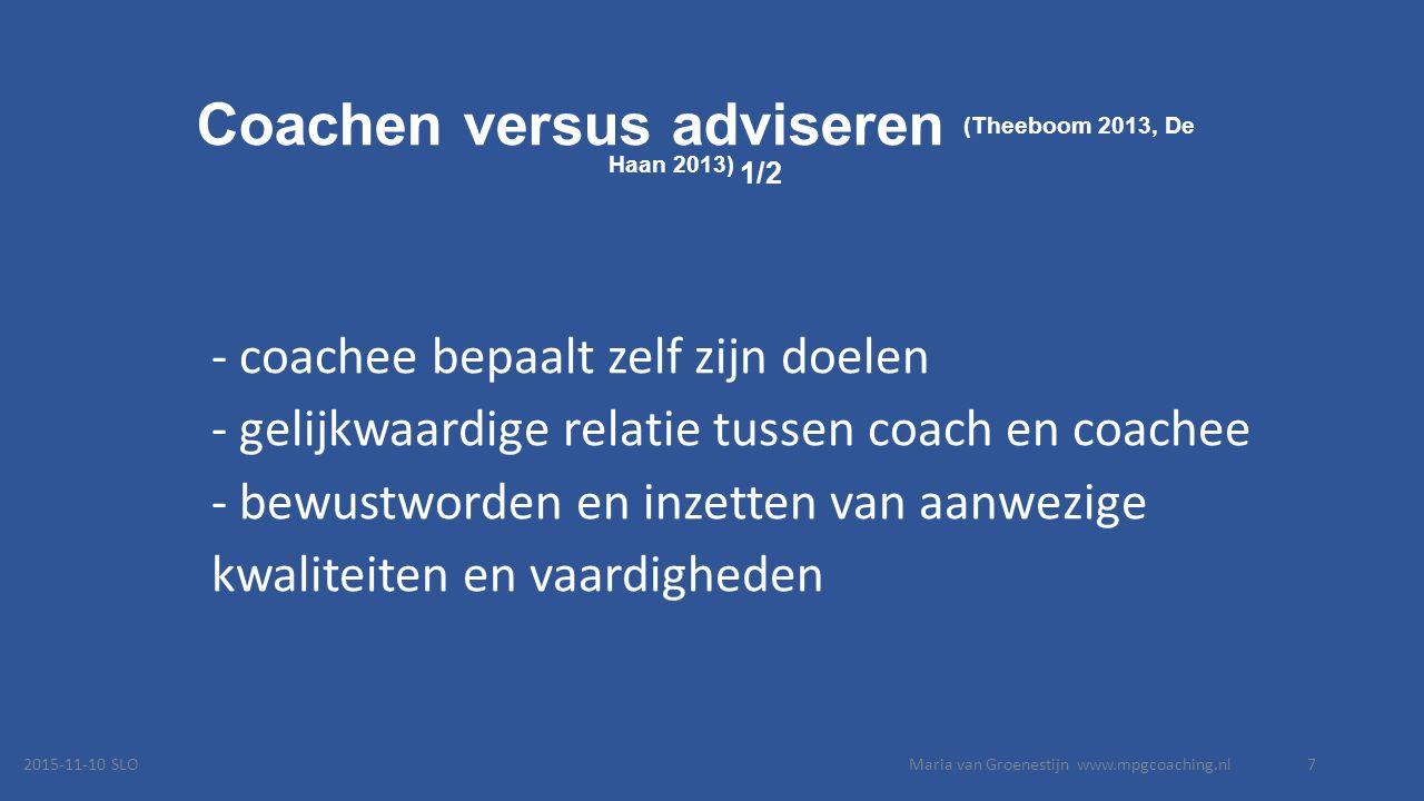 Coachen versus adviseren (Theeboom 2013, De Haan 2013) 1/2 - coachee bepaalt zelf zijn doelen - gelijkwaardige relatie tussen coach en coachee - bewustworden en inzetten van aanwezige kwaliteiten en vaardigheden 2015-11-10 SLOMaria van Groenestijn www.mpgcoaching.nl7