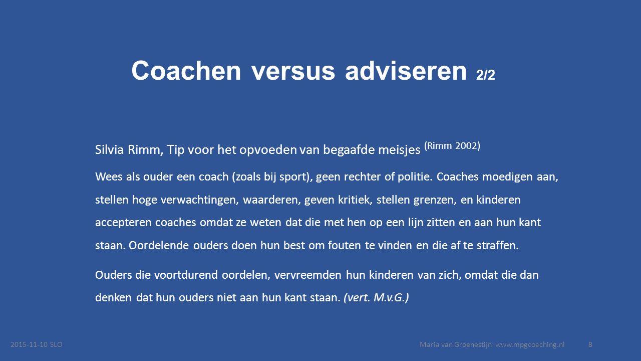Coachen versus adviseren 2/2 Silvia Rimm, Tip voor het opvoeden van begaafde meisjes (Rimm 2002) Wees als ouder een coach (zoals bij sport), geen rechter of politie.