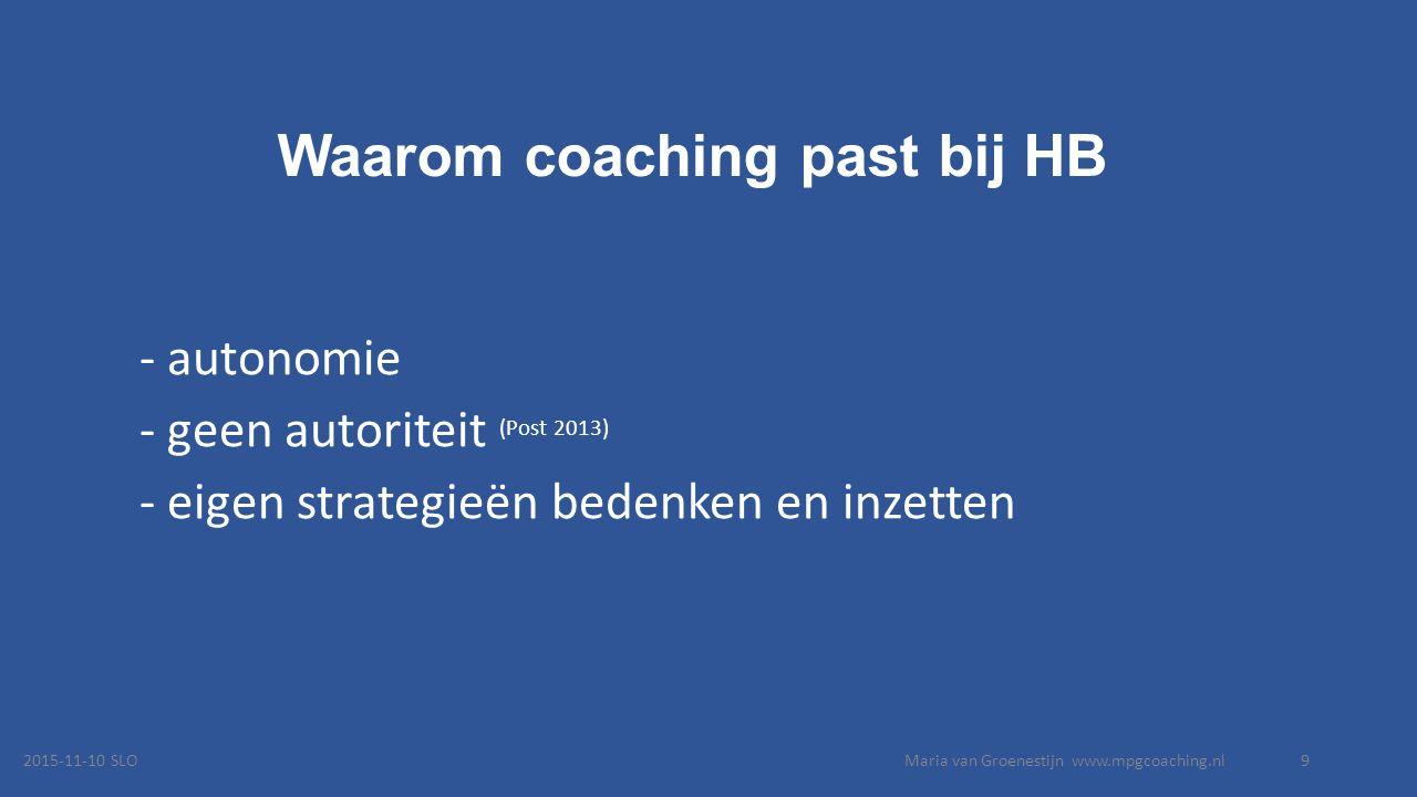 Waarom coaching past bij HB - autonomie - geen autoriteit (Post 2013) - eigen strategieën bedenken en inzetten 2015-11-10 SLOMaria van Groenestijn www.mpgcoaching.nl9