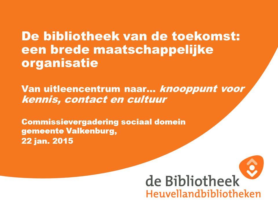 De bibliotheek van de toekomst: een brede maatschappelijke organisatie Van uitleencentrum naar… k nooppunt voor kennis, contact en cultuur Commissievergadering sociaal domein gemeente Valkenburg, 22 jan.