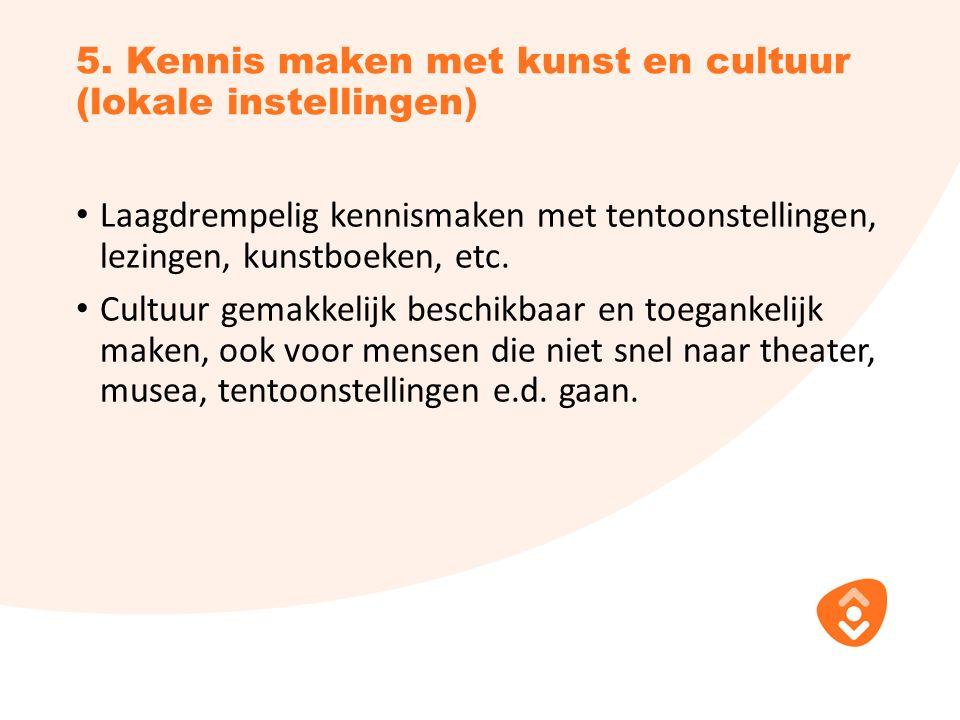 5. Kennis maken met kunst en cultuur (lokale instellingen) Laagdrempelig kennismaken met tentoonstellingen, lezingen, kunstboeken, etc. Cultuur gemakk