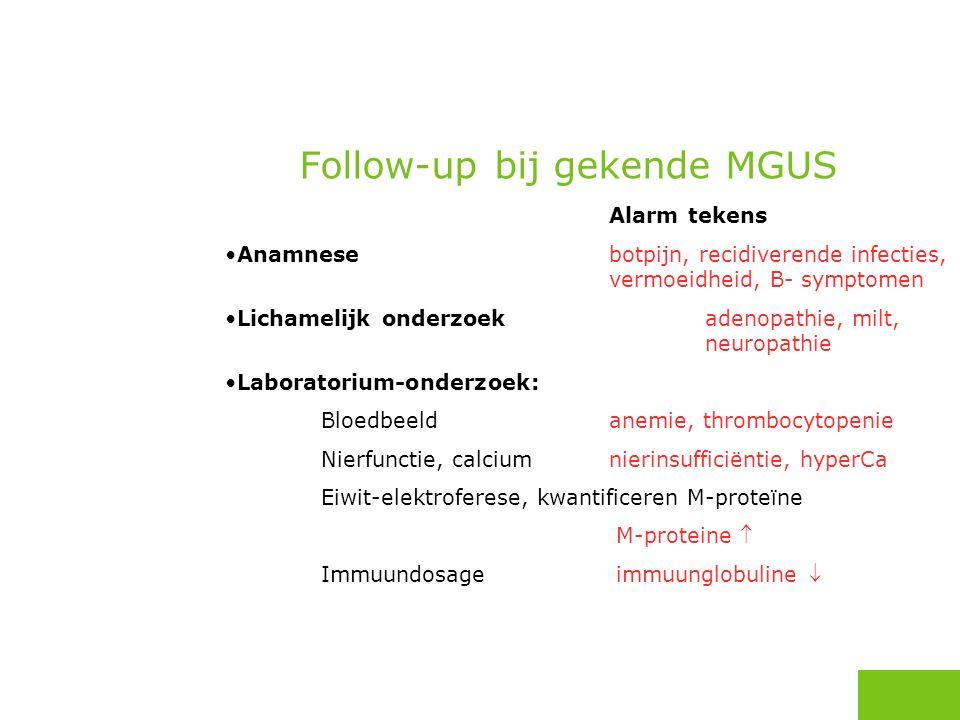 Alarm tekens Anamnesebotpijn, recidiverende infecties, vermoeidheid, B-symptomen Lichamelijk onderzoek adenopathie, milt, neuropathie Laboratorium-onderzoek: Bloedbeeldanemie, thrombocytopenie Nierfunctie, calcium nierinsufficiëntie, hyperCa Eiwit-elektroferese, kwantificeren M-proteïne M-proteine  Immuundosage immuunglobuline  Follow-up bij gekende MGUS