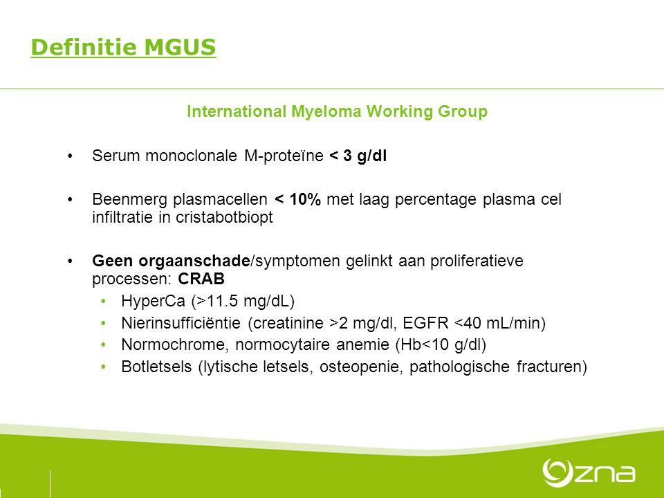 Definitie MGUS International Myeloma Working Group Serum monoclonale M-proteïne < 3 g/dl Beenmerg plasmacellen < 10% met laag percentage plasma cel infiltratie in cristabotbiopt Geen orgaanschade/symptomen gelinkt aan proliferatieve processen: CRAB HyperCa (>11.5 mg/dL) Nierinsufficiëntie (creatinine >2 mg/dl, EGFR <40 mL/min) Normochrome, normocytaire anemie (Hb<10 g/dl) Botletsels (lytische letsels, osteopenie, pathologische fracturen)