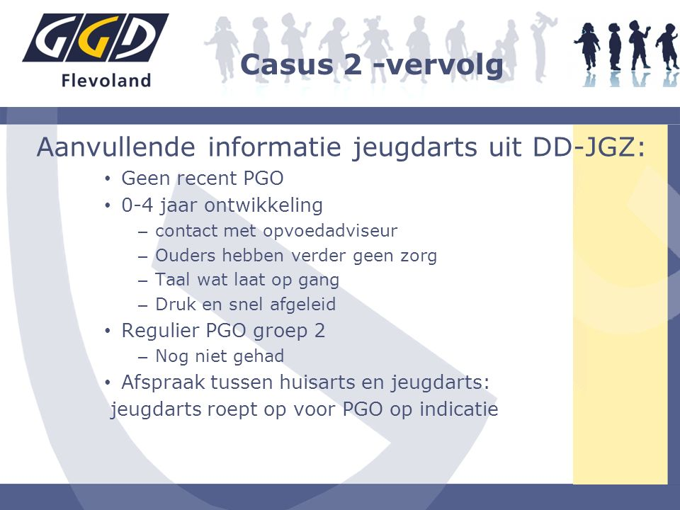 Casus 2 -vervolg Aanvullende informatie jeugdarts uit DD-JGZ: Geen recent PGO 0-4 jaar ontwikkeling – contact met opvoedadviseur – Ouders hebben verde