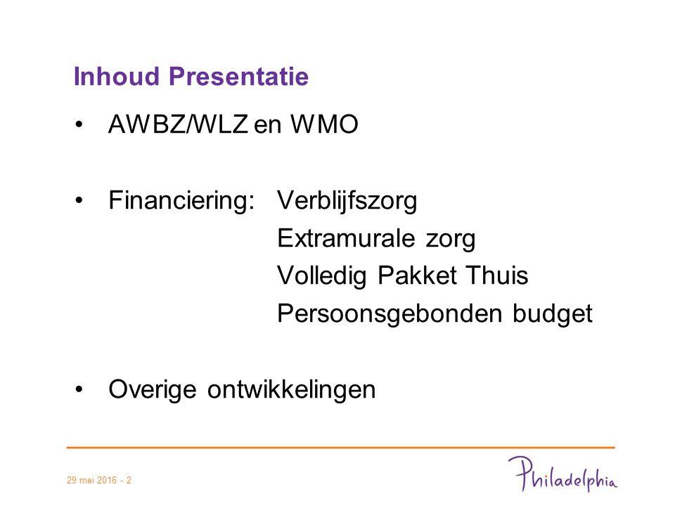 Inhoud Presentatie AWBZ/WLZ en WMO Financiering:Verblijfszorg Extramurale zorg Volledig Pakket Thuis Persoonsgebonden budget Overige ontwikkelingen 29 mei 2016 - 2