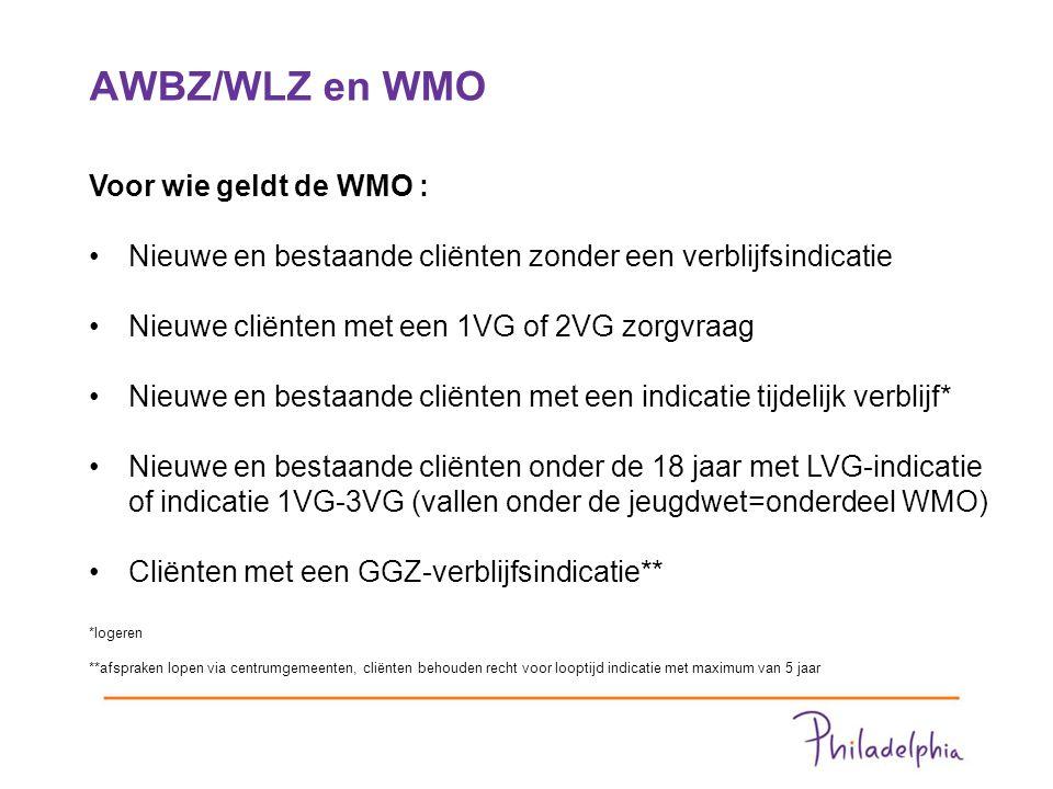 AWBZ/WLZ en WMO 4 Voor wie geldt de WMO : Nieuwe en bestaande cliënten zonder een verblijfsindicatie Nieuwe cliënten met een 1VG of 2VG zorgvraag Nieuwe en bestaande cliënten met een indicatie tijdelijk verblijf* Nieuwe en bestaande cliënten onder de 18 jaar met LVG-indicatie of indicatie 1VG-3VG (vallen onder de jeugdwet=onderdeel WMO) Cliënten met een GGZ-verblijfsindicatie** *logeren **afspraken lopen via centrumgemeenten, cliënten behouden recht voor looptijd indicatie met maximum van 5 jaar