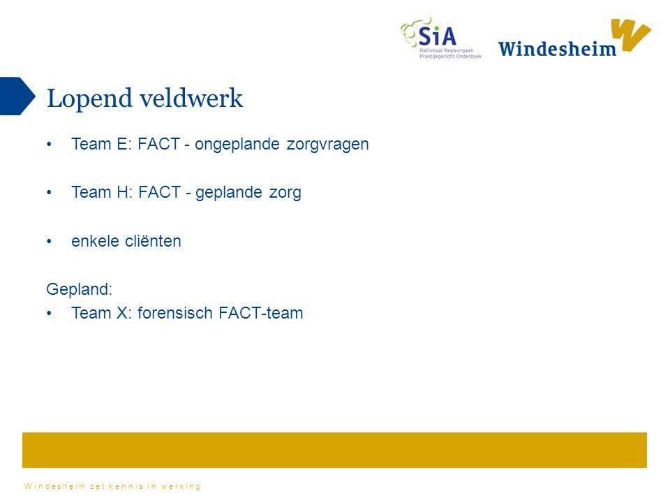 Windesheim zet kennis in werking Lopend veldwerk Team E: FACT - ongeplande zorgvragen Team H: FACT - geplande zorg enkele cliënten Gepland: Team X: forensisch FACT-team
