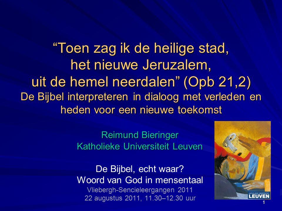 Toen zag ik de heilige stad, het nieuwe Jeruzalem, uit de hemel neerdalen (Opb 21,2) De Bijbel interpreteren in dialoog met verleden en heden voor een nieuwe toekomst Reimund Bieringer Katholieke Universiteit Leuven De Bijbel, echt waar.