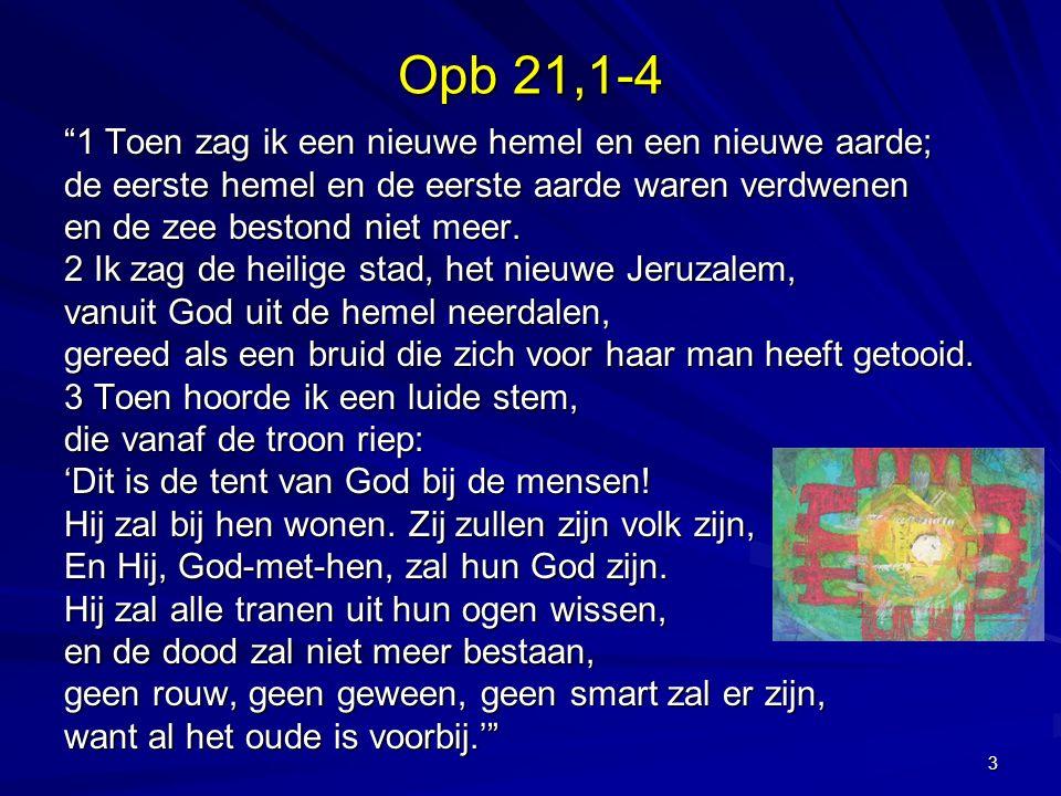 Opb 21,1-4 1 Toen zag ik een nieuwe hemel en een nieuwe aarde; de eerste hemel en de eerste aarde waren verdwenen en de zee bestond niet meer.