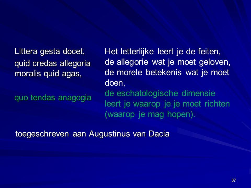 toegeschreven aan Augustinus van Dacia Littera gesta docet, quid credas allegoria moralis quid agas, quo tendas anagogia Het letterlijke leert je de feiten, de allegorie wat je moet geloven, de morele betekenis wat je moet doen, de eschatologische dimensie leert je waarop je je moet richten (waarop je mag hopen).