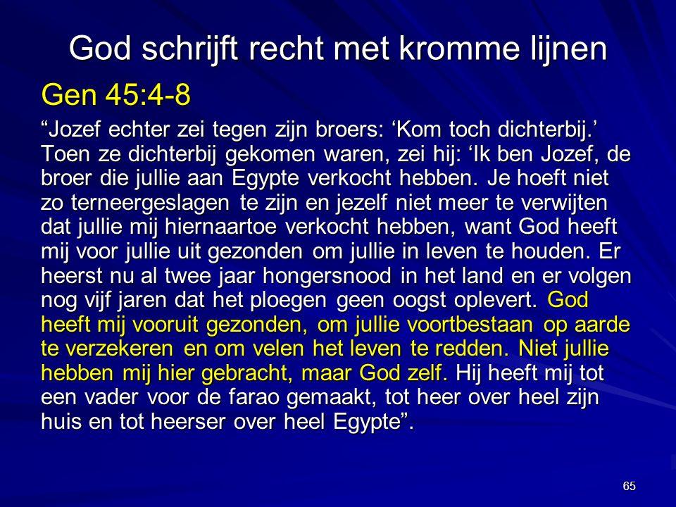 God schrijft recht met kromme lijnen Gen 45:4-8 Jozef echter zei tegen zijn broers: 'Kom toch dichterbij.' Toen ze dichterbij gekomen waren, zei hij: 'Ik ben Jozef, de broer die jullie aan Egypte verkocht hebben.