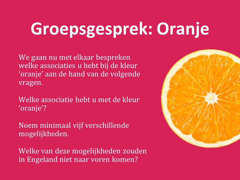 Groepsgesprek: Oranje We gaan nu met elkaar bespreken welke associaties u hebt bij de kleur 'oranje' aan de hand van de volgende vragen.