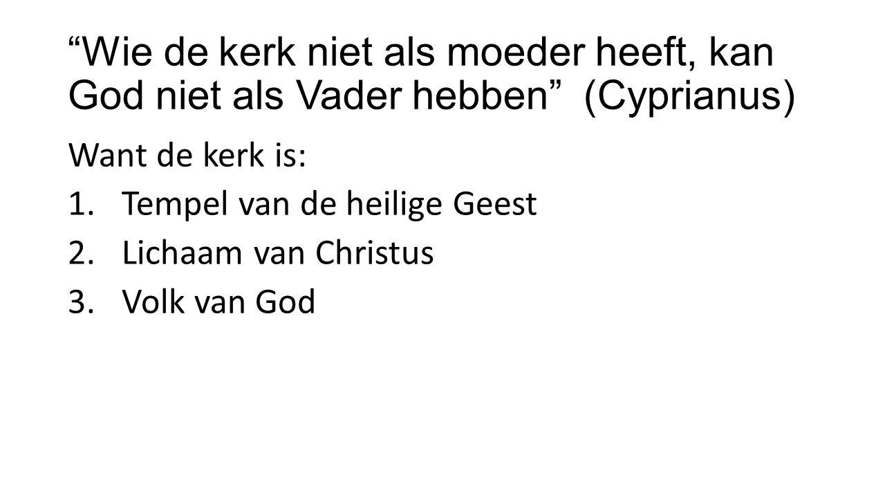 Wie de kerk niet als moeder heeft, kan God niet als Vader hebben (Cyprianus) Want de kerk is: 1.Tempel van de heilige Geest 2.Lichaam van Christus 3.Volk van God