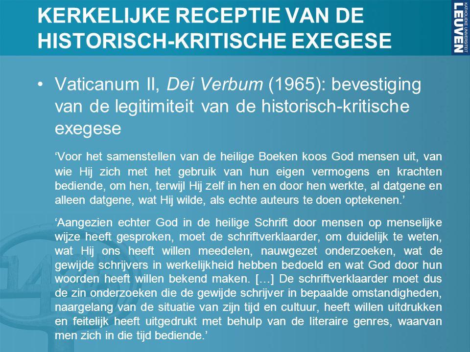 KERKELIJKE RECEPTIE VAN DE HISTORISCH-KRITISCHE EXEGESE Vaticanum II, Dei Verbum (1965): bevestiging van de legitimiteit van de historisch-kritische exegese 'Voor het samenstellen van de heilige Boeken koos God mensen uit, van wie Hij zich met het gebruik van hun eigen vermogens en krachten bediende, om hen, terwijl Hij zelf in hen en door hen werkte, al datgene en alleen datgene, wat Hij wilde, als echte auteurs te doen optekenen.' 'Aangezien echter God in de heilige Schrift door mensen op menselijke wijze heeft gesproken, moet de schriftverklaarder, om duidelijk te weten, wat Hij ons heeft willen meedelen, nauwgezet onderzoeken, wat de gewijde schrijvers in werkelijkheid hebben bedoeld en wat God door hun woorden heeft willen bekend maken.