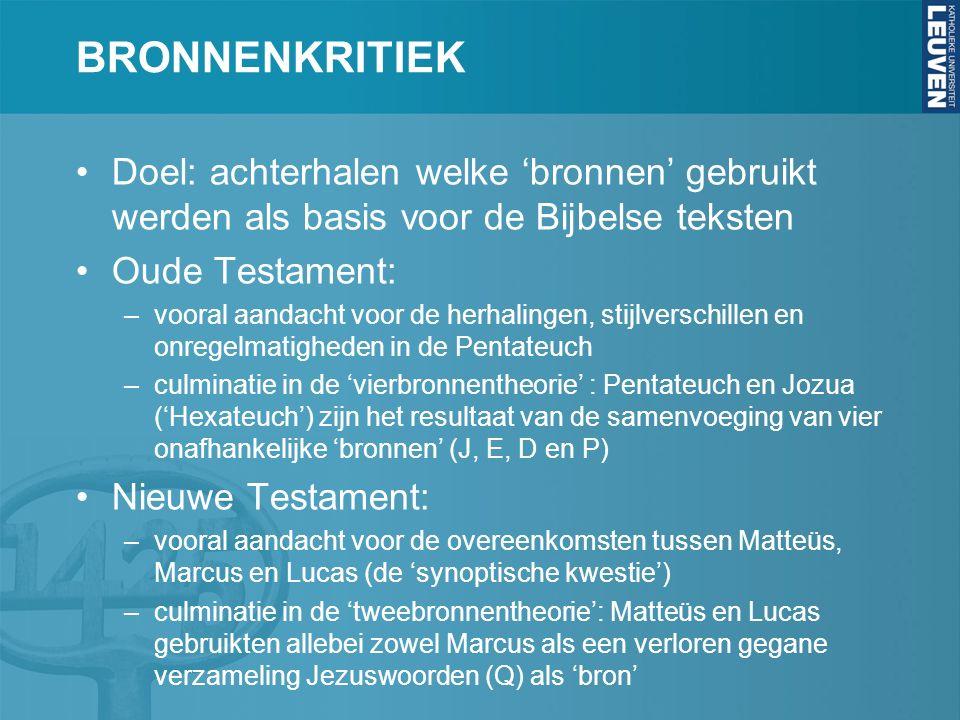 BRONNENKRITIEK Doel: achterhalen welke 'bronnen' gebruikt werden als basis voor de Bijbelse teksten Oude Testament: –vooral aandacht voor de herhalingen, stijlverschillen en onregelmatigheden in de Pentateuch –culminatie in de 'vierbronnentheorie' : Pentateuch en Jozua ('Hexateuch') zijn het resultaat van de samenvoeging van vier onafhankelijke 'bronnen' (J, E, D en P) Nieuwe Testament: –vooral aandacht voor de overeenkomsten tussen Matteüs, Marcus en Lucas (de 'synoptische kwestie') –culminatie in de 'tweebronnentheorie': Matteüs en Lucas gebruikten allebei zowel Marcus als een verloren gegane verzameling Jezuswoorden (Q) als 'bron'