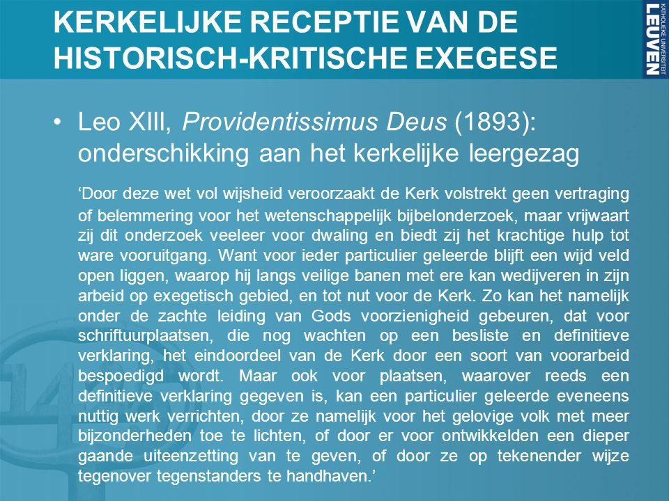 KERKELIJKE RECEPTIE VAN DE HISTORISCH-KRITISCHE EXEGESE Leo XIII, Providentissimus Deus (1893): onderschikking aan het kerkelijke leergezag 'Door deze wet vol wijsheid veroorzaakt de Kerk volstrekt geen vertraging of belemmering voor het wetenschappelijk bijbelonderzoek, maar vrijwaart zij dit onderzoek veeleer voor dwaling en biedt zij het krachtige hulp tot ware vooruitgang.