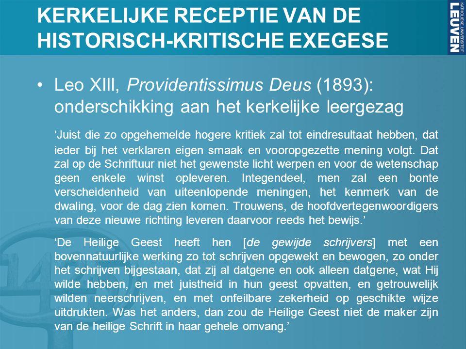 KERKELIJKE RECEPTIE VAN DE HISTORISCH-KRITISCHE EXEGESE Leo XIII, Providentissimus Deus (1893): onderschikking aan het kerkelijke leergezag 'Juist die zo opgehemelde hogere kritiek zal tot eindresultaat hebben, dat ieder bij het verklaren eigen smaak en vooropgezette mening volgt.