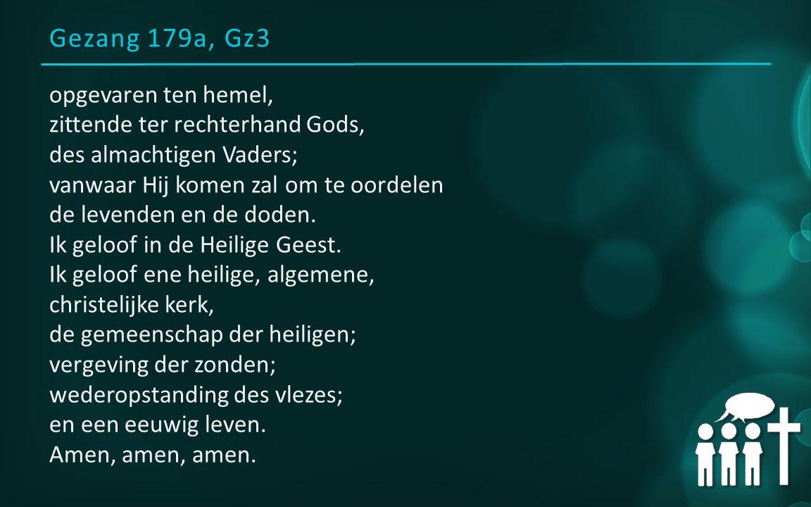 Gezang 179a, Gz3 opgevaren ten hemel, zittende ter rechterhand Gods, des almachtigen Vaders; vanwaar Hij komen zal om te oordelen de levenden en de doden.