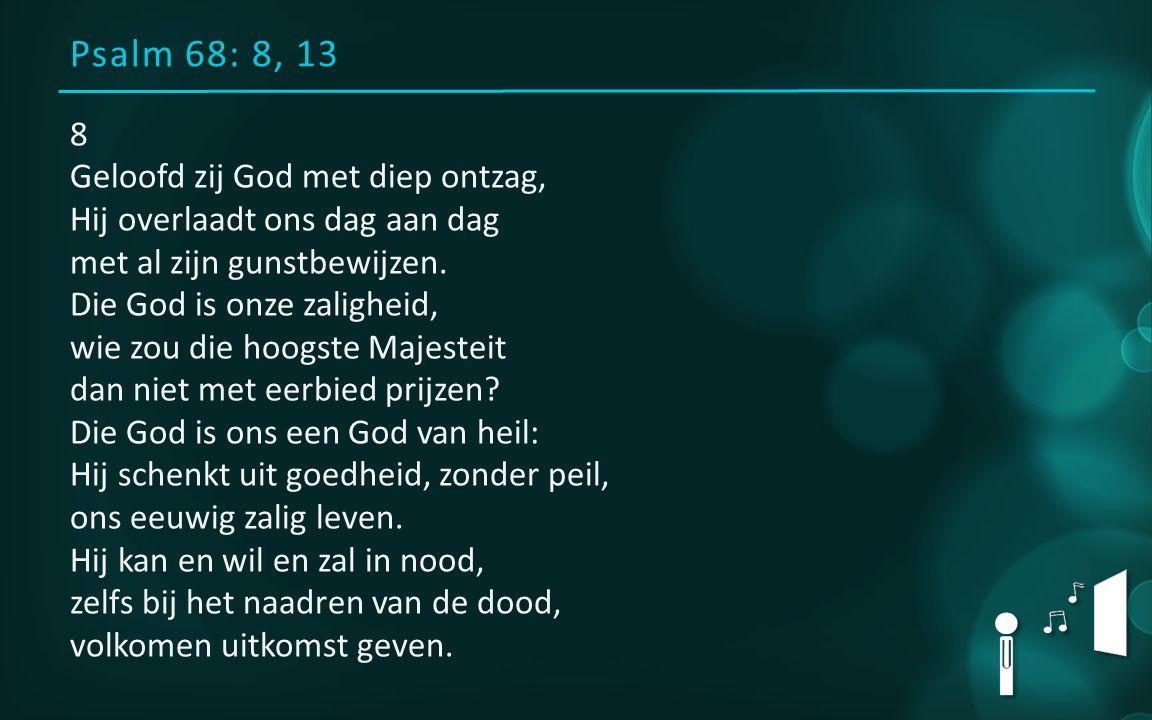 Psalm 68: 8, 13 8 Geloofd zij God met diep ontzag, Hij overlaadt ons dag aan dag met al zijn gunstbewijzen.