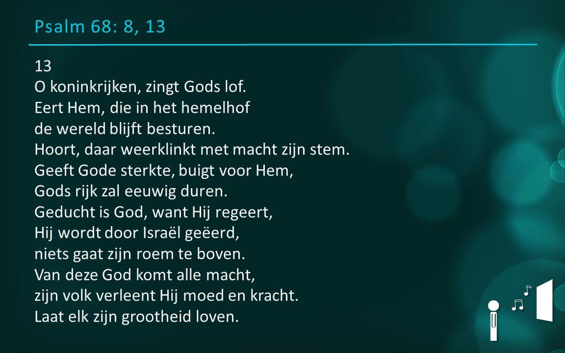 Psalm 68: 8, 13 13 O koninkrijken, zingt Gods lof.